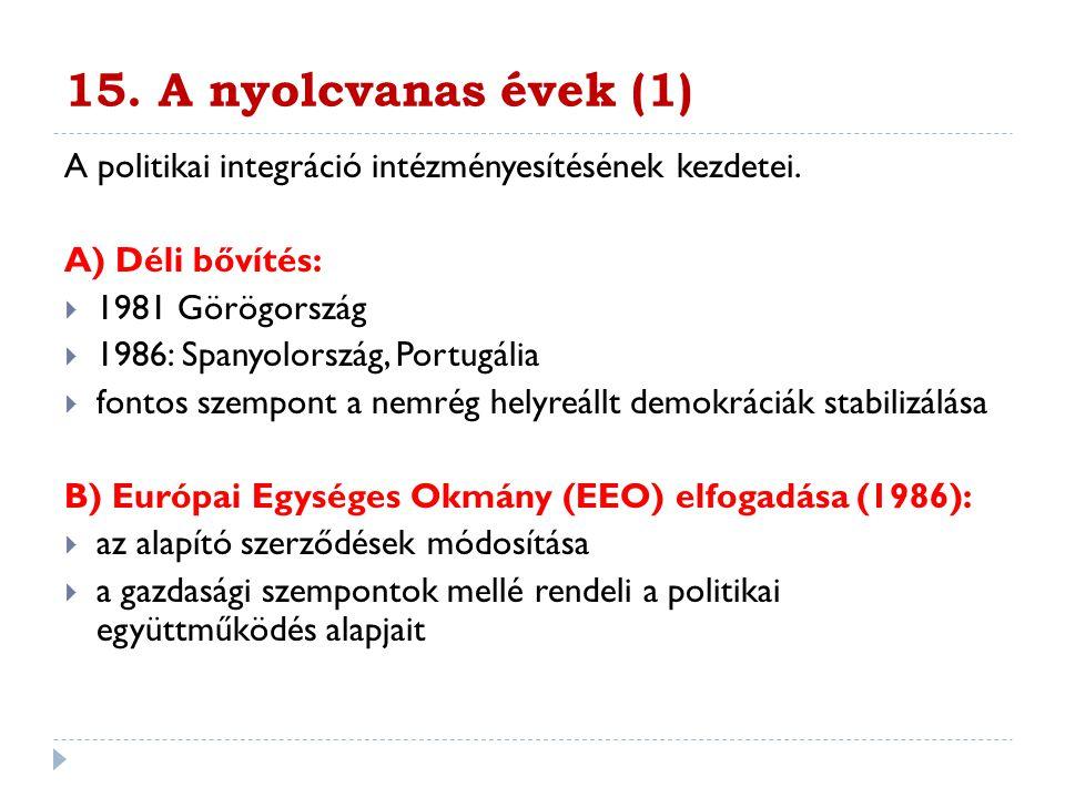 15. A nyolcvanas évek (1) A politikai integráció intézményesítésének kezdetei. A) Déli bővítés:  1981 Görögország  1986: Spanyolország, Portugália 