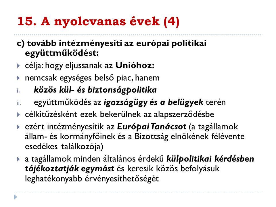 15. A nyolcvanas évek (4) c) tovább intézményesíti az európai politikai együttműködést:  célja: hogy eljussanak az Unióhoz:  nemcsak egységes belső