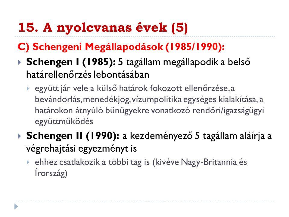 15. A nyolcvanas évek (5) C) Schengeni Megállapodások (1985/1990):  Schengen I (1985): 5 tagállam megállapodik a belső határellenőrzés lebontásában 
