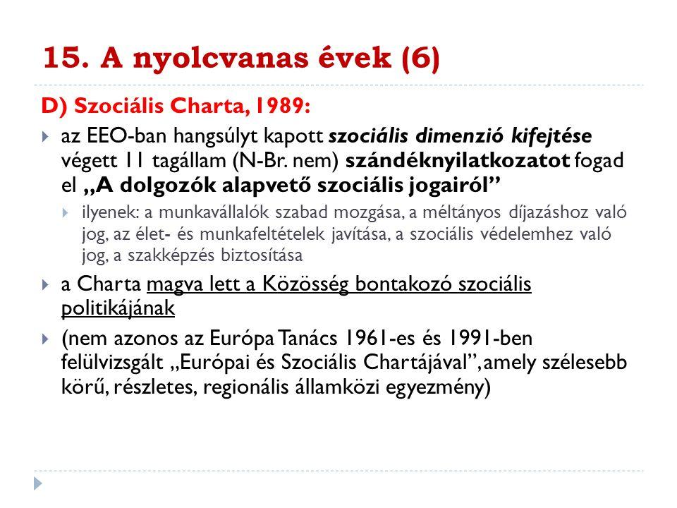 15. A nyolcvanas évek (6) D) Szociális Charta, 1989:  az EEO-ban hangsúlyt kapott szociális dimenzió kifejtése végett 11 tagállam (N-Br. nem) szándék