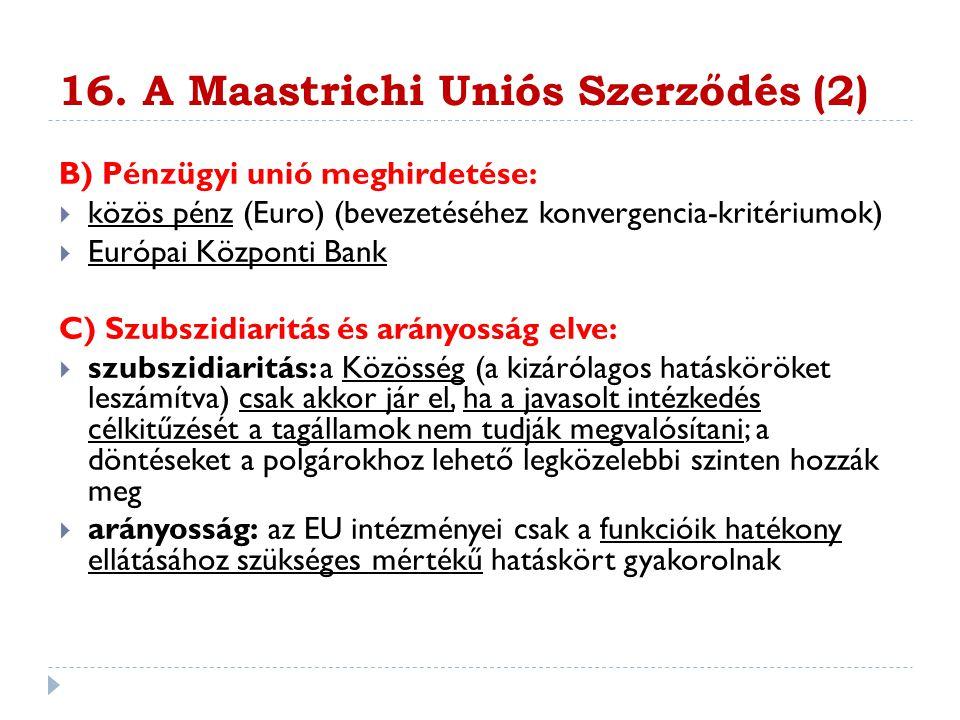 16. A Maastrichi Uniós Szerződés (2) B) Pénzügyi unió meghirdetése:  közös pénz (Euro) (bevezetéséhez konvergencia-kritériumok)  Európai Központi Ba