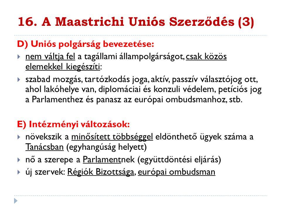 16. A Maastrichi Uniós Szerződés (3) D) Uniós polgárság bevezetése:  nem váltja fel a tagállami állampolgárságot, csak közös elemekkel kiegészíti: 