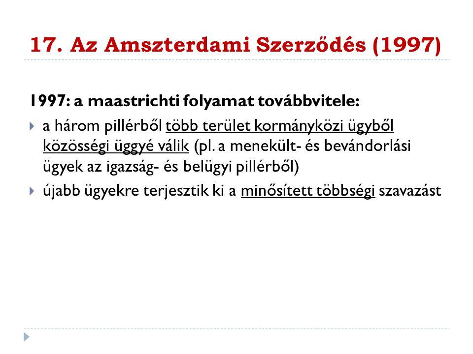 17. Az Amszterdami Szerződés (1997) 1997: a maastrichti folyamat továbbvitele:  a három pillérből több terület kormányközi ügyből közösségi üggyé vál