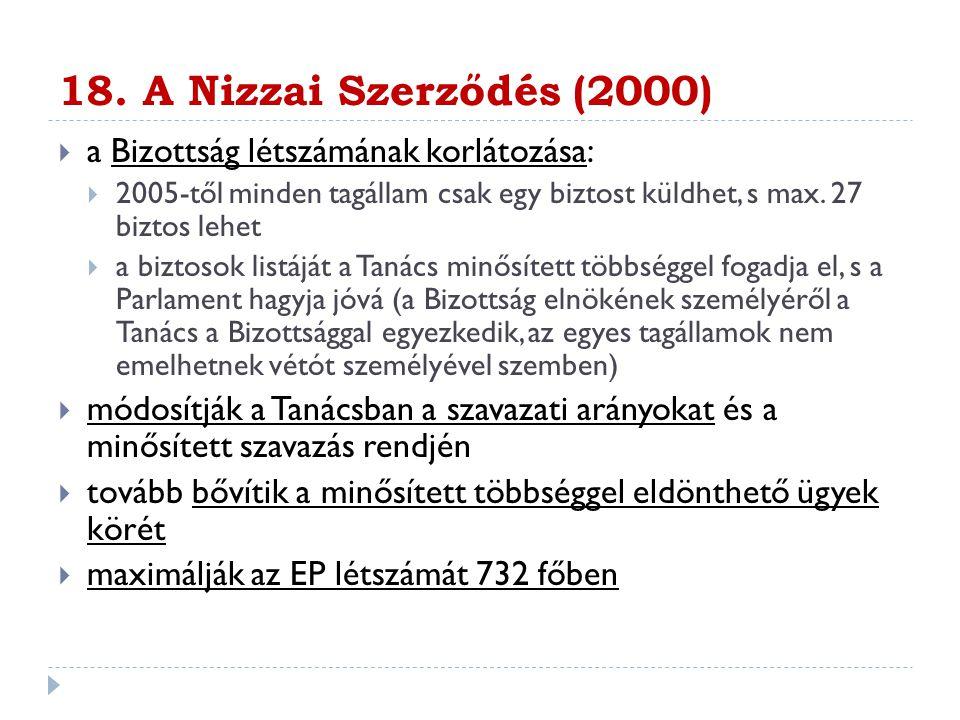 18. A Nizzai Szerződés (2000)  a Bizottság létszámának korlátozása:  2005-től minden tagállam csak egy biztost küldhet, s max. 27 biztos lehet  a b