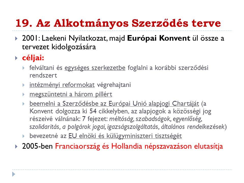 19. Az Alkotmányos Szerződés terve  2001: Laekeni Nyilatkozat, majd Európai Konvent ül össze a tervezet kidolgozására  céljai:  felváltani és egysé