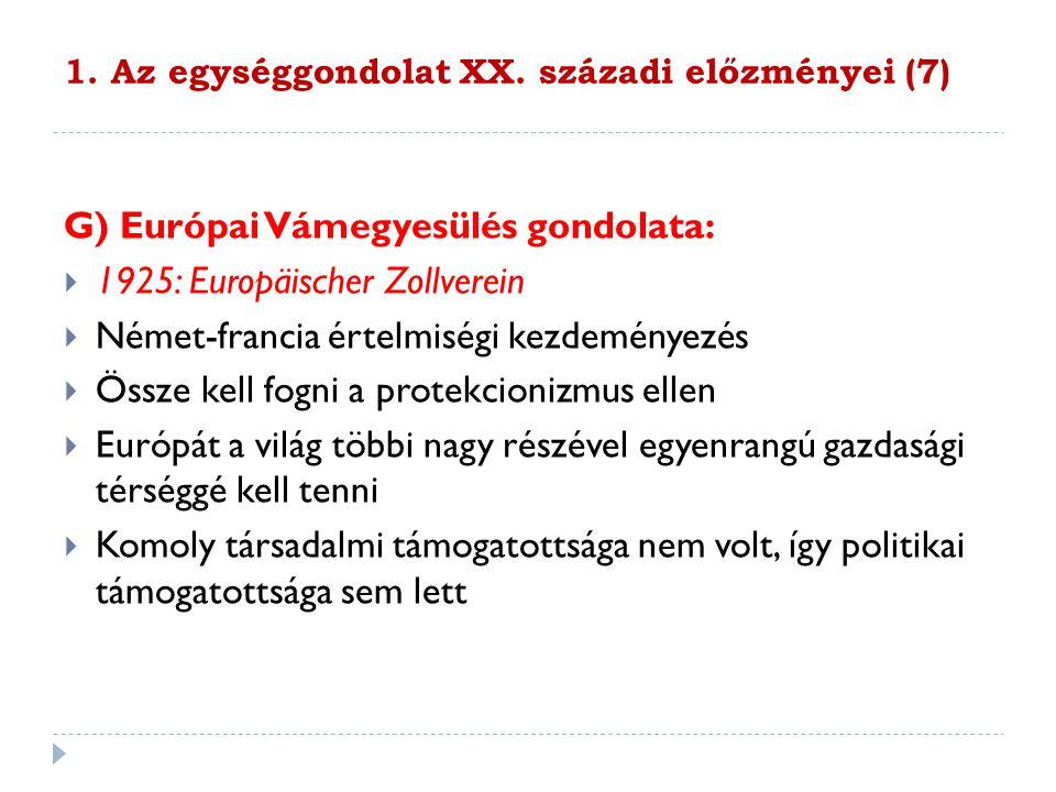 1. Az egységgondolat XX. századi előzményei (7) G) Európai Vámegyesülés gondolata:  1925: Europäischer Zollverein  Német-francia értelmiségi kezdemé