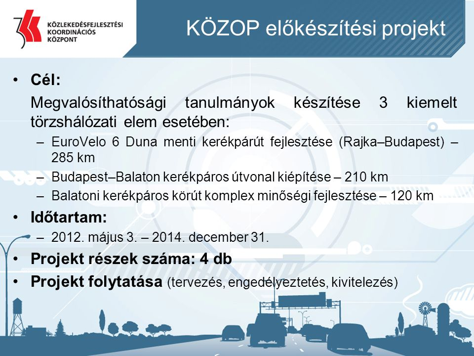 •Cél: Megvalósíthatósági tanulmányok készítése 3 kiemelt törzshálózati elem esetében: –EuroVelo 6 Duna menti kerékpárút fejlesztése (Rajka–Budapest) –