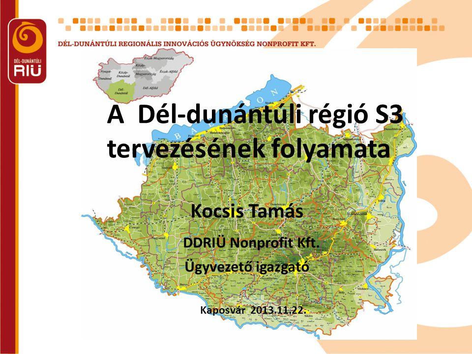 A Dél-dunántúli régió S3 tervezésének folyamata Kocsis Tamás DDRIÜ Nonprofit Kft. Ügyvezető igazgató Kaposvár 2013.11.22.