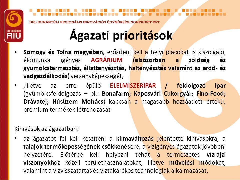 Ágazati prioritások • Somogy és Tolna megyében, erősíteni kell a helyi piacokat is kiszolgáló, élőmunka igényes AGRÁRIUM (elsősorban a zöldség és gyümölcstermesztés, állattenyésztés, haltenyésztés valamint az erdő- és vadgazdálkodás) versenyképességét, •,illetve az erre épülő ÉLELMISZERIPAR / feldolgozó ipar (gyümölcsfeldolgozás – pl.: Bonafarm; Kaposvári Cukorgyár; Fino-Food; Drávatej; Húsüzem Mohács) kapcsán a magasabb hozzáadott értékű, prémium termékek létrehozását Kihívások az ágazatban: • az ágazatot fel kell készíteni a klímaváltozás jelentette kihívásokra, a talajok termőképességének csökkenésére, a vízigényes ágazatok jövőbeni helyzetére.