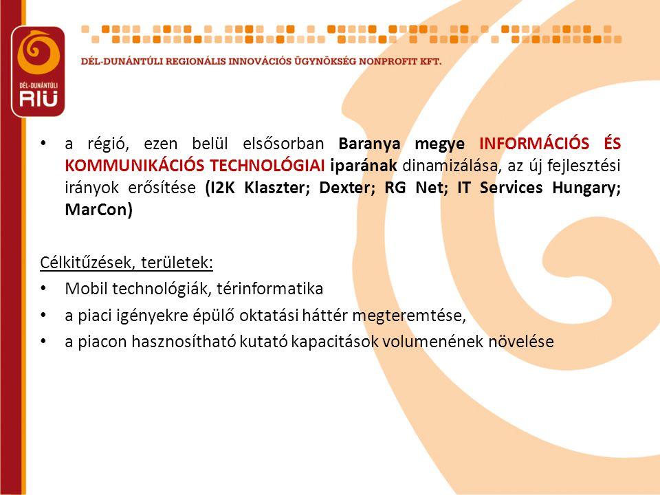 • a régió, ezen belül elsősorban Baranya megye INFORMÁCIÓS ÉS KOMMUNIKÁCIÓS TECHNOLÓGIAI iparának dinamizálása, az új fejlesztési irányok erősítése (I2K Klaszter; Dexter; RG Net; IT Services Hungary; MarCon) Célkitűzések, területek: • Mobil technológiák, térinformatika • a piaci igényekre épülő oktatási háttér megteremtése, • a piacon hasznosítható kutató kapacitások volumenének növelése