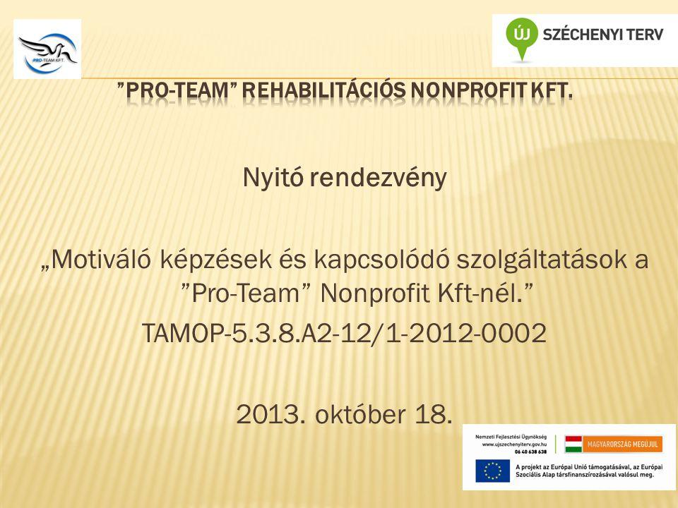 """Nyitó rendezvény """"Motiváló képzések és kapcsolódó szolgáltatások a Pro-Team Nonprofit Kft-nél. TAMOP-5.3.8.A2-12/1-2012-0002 2013."""