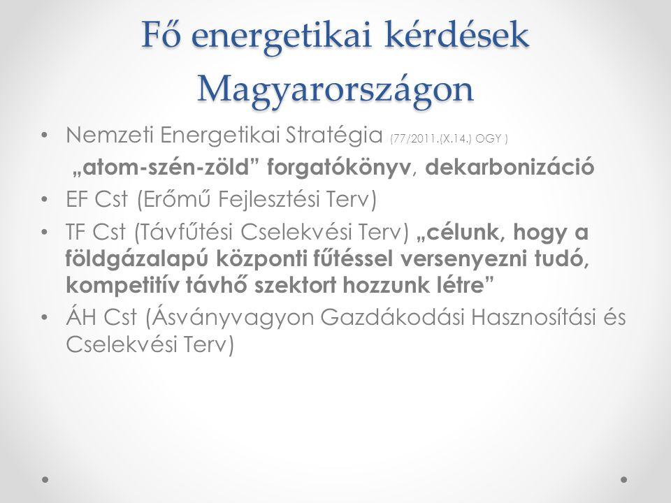 """Fő energetikai kérdések Magyarországon • Nemzeti Energetikai Stratégia (77/2011.(X.14.) OGY ) """"atom-szén-zöld forgatókönyv, dekarbonizáció • EF Cst (Erőmű Fejlesztési Terv) • TF Cst (Távfűtési Cselekvési Terv) """"célunk, hogy a földgázalapú központi fűtéssel versenyezni tudó, kompetitív távhő szektort hozzunk létre • ÁH Cst (Ásványvagyon Gazdákodási Hasznosítási és Cselekvési Terv)"""