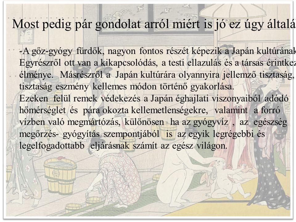 Most pedig pár gondolat arról miért is jó ez úgy általában -A gőz-gyógy fürdők, nagyon fontos részét képezik a Japán kultúrának.