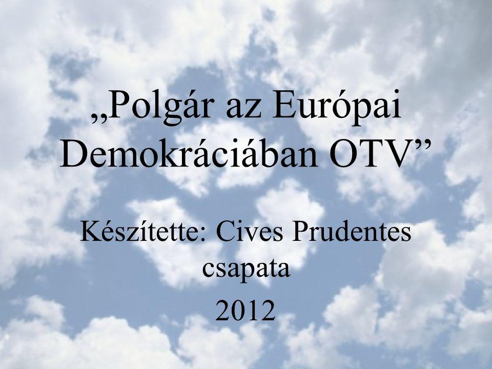 """""""Polgár az Európai Demokráciában OTV Készítette: Cives Prudentes csapata 2012"""