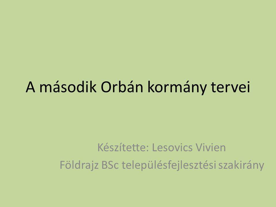 A második Orbán kormány tervei Készítette: Lesovics Vivien Földrajz BSc településfejlesztési szakirány