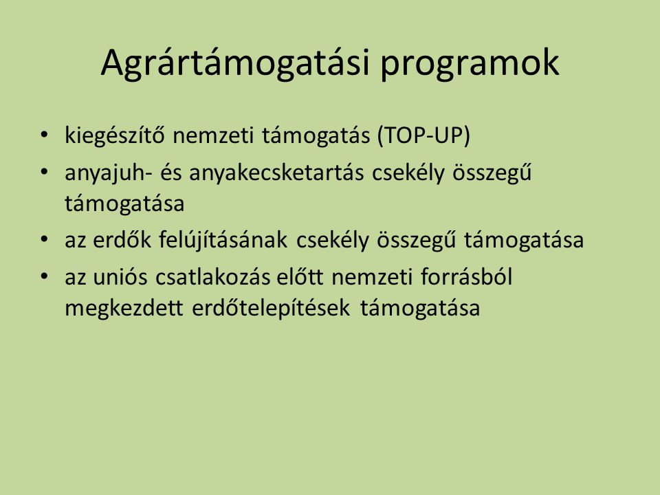 Agrártámogatási programok • kiegészítő nemzeti támogatás (TOP-UP) • anyajuh- és anyakecsketartás csekély összegű támogatása • az erdők felújításának csekély összegű támogatása • az uniós csatlakozás előtt nemzeti forrásból megkezdett erdőtelepítések támogatása
