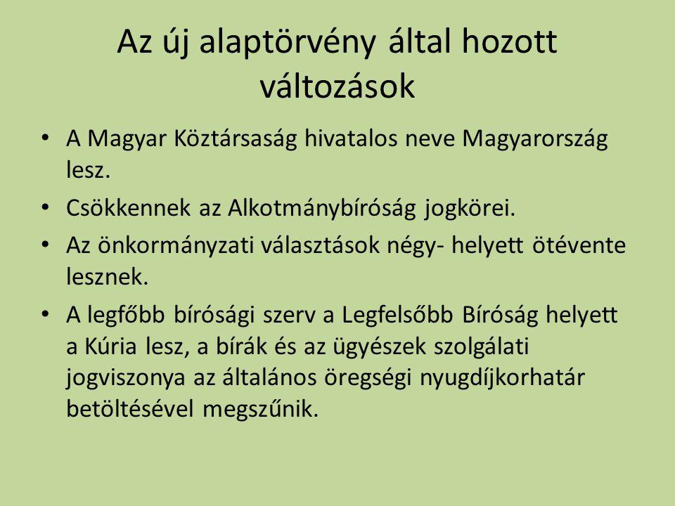 Az új alaptörvény által hozott változások • A Magyar Köztársaság hivatalos neve Magyarország lesz. • Csökkennek az Alkotmánybíróság jogkörei. • Az önk