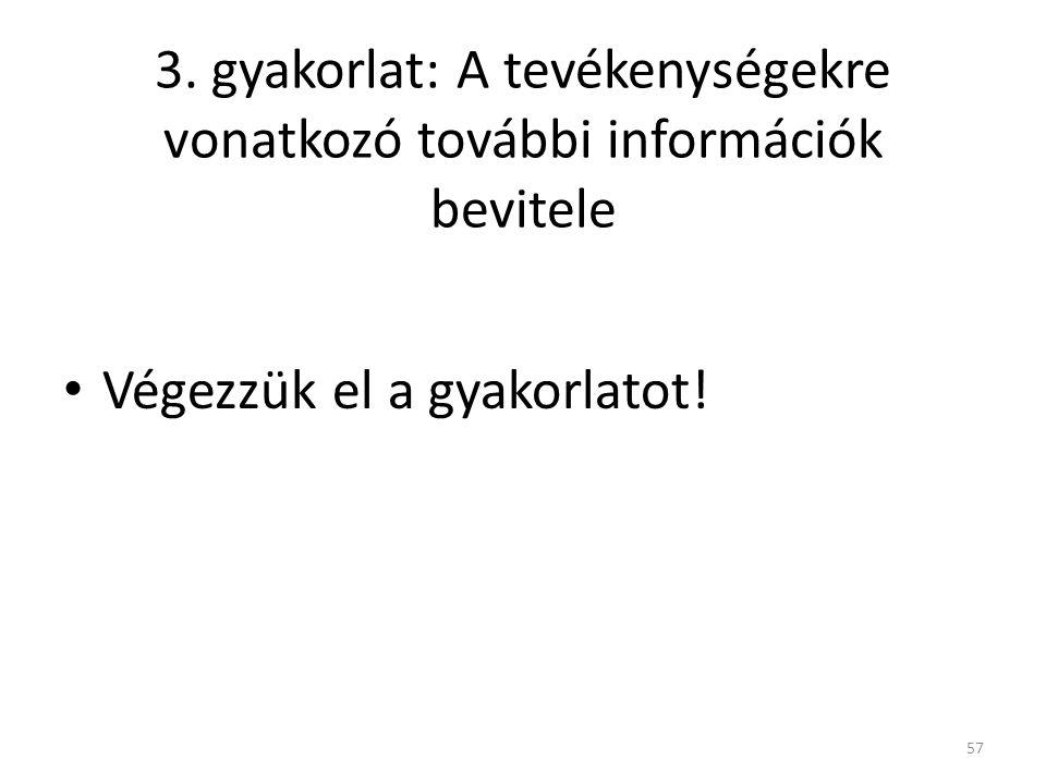 3. gyakorlat: A tevékenységekre vonatkozó további információk bevitele • Végezzük el a gyakorlatot! 57