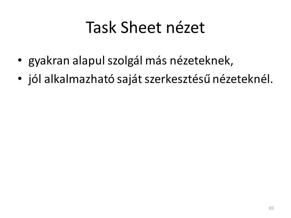 Task Sheet nézet • gyakran alapul szolgál más nézeteknek, • jól alkalmazható saját szerkesztésű nézeteknél. 69
