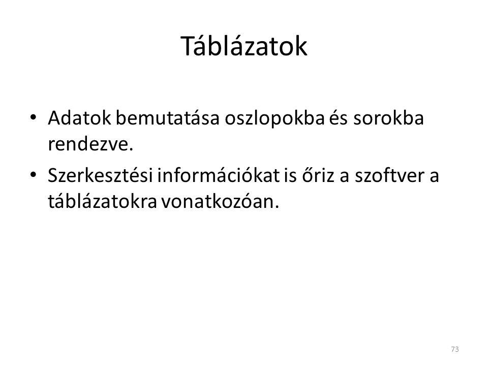 Táblázatok • Adatok bemutatása oszlopokba és sorokba rendezve. • Szerkesztési információkat is őriz a szoftver a táblázatokra vonatkozóan. 73