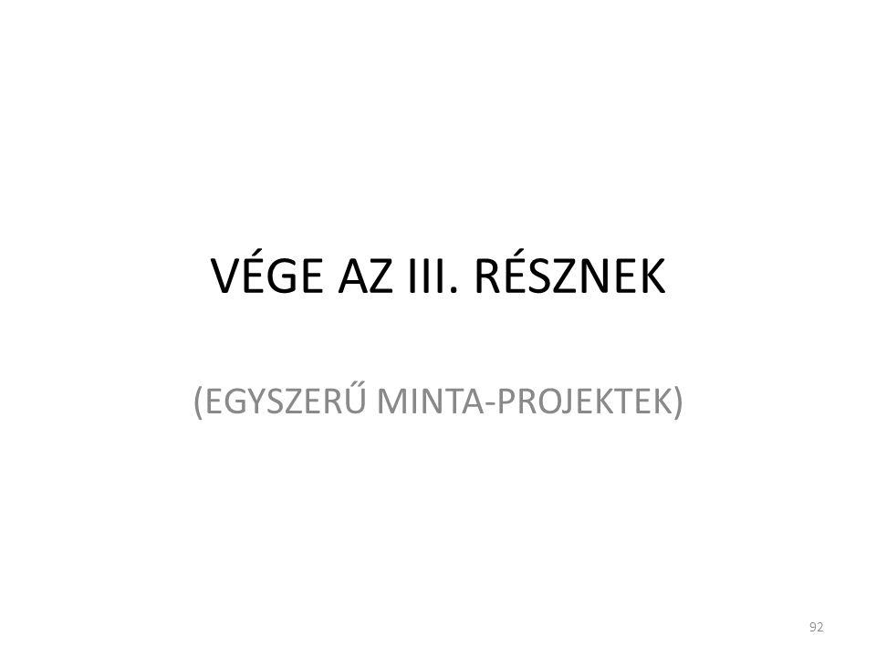 VÉGE AZ III. RÉSZNEK (EGYSZERŰ MINTA-PROJEKTEK) 92