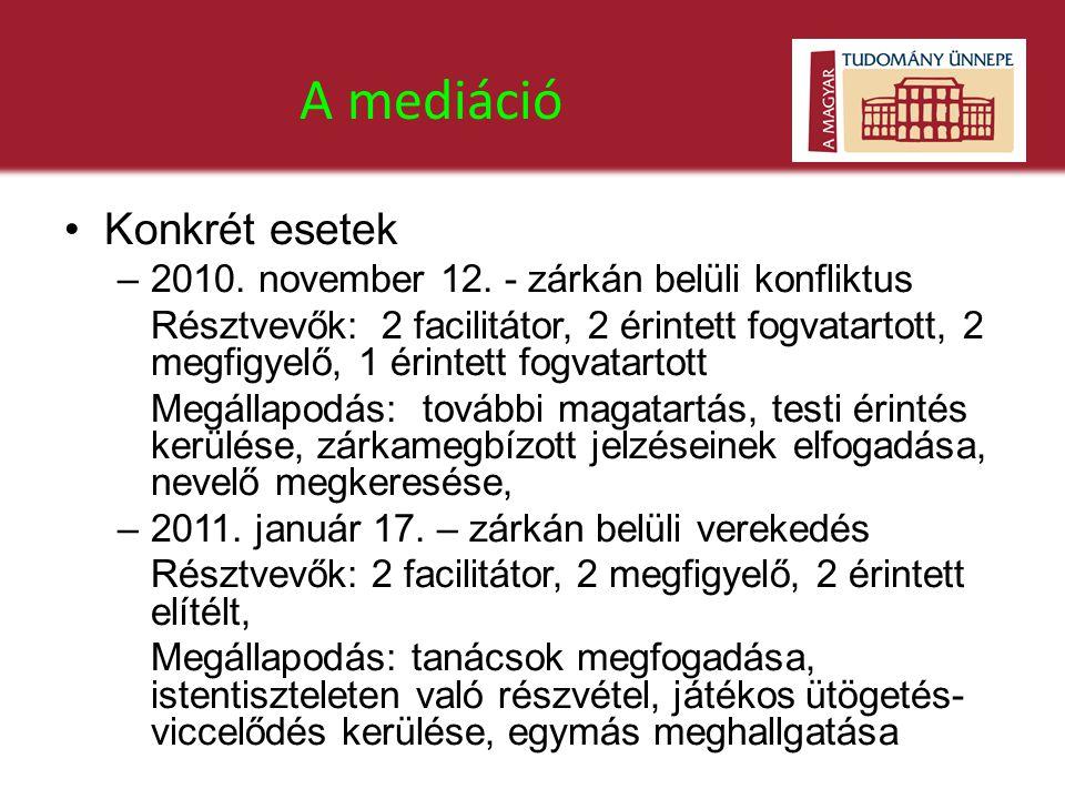 A mediáció •Konkrét esetek –2010. november 12. - zárkán belüli konfliktus Résztvevők: 2 facilitátor, 2 érintett fogvatartott, 2 megfigyelő, 1 érintett