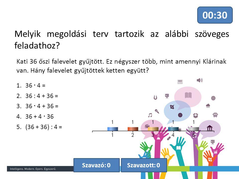 Melyik megoldási terv tartozik az alábbi szöveges feladathoz? 00:30 Szavazott: 0Szavazó: 0 1.36  4 = 2.36 : 4 + 36 = 3.36  4 + 36 = 4.36 + 4  36 5.