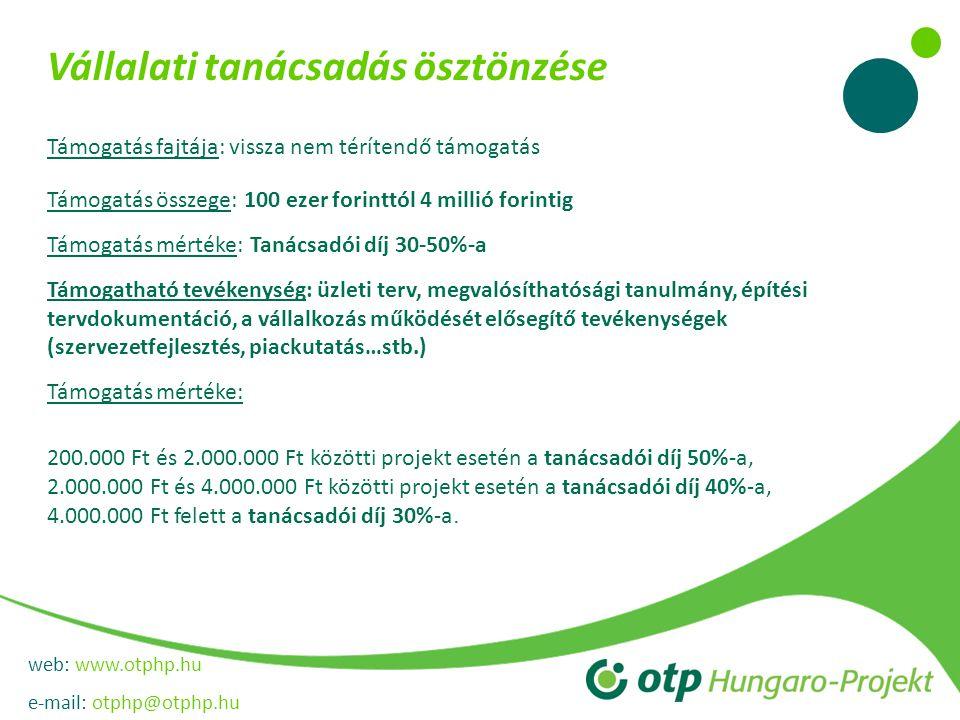 web: www.otphp.hu e-mail: otphp@otphp.hu Vállalati tanácsadás ösztönzése Támogatás fajtája: vissza nem térítendő támogatás Támogatás összege: 100 ezer forinttól 4 millió forintig Támogatás mértéke: Tanácsadói díj 30-50%-a Támogatható tevékenység: üzleti terv, megvalósíthatósági tanulmány, építési tervdokumentáció, a vállalkozás működését elősegítő tevékenységek (szervezetfejlesztés, piackutatás…stb.) Támogatás mértéke: 200.000 Ft és 2.000.000 Ft közötti projekt esetén a tanácsadói díj 50%-a, 2.000.000 Ft és 4.000.000 Ft közötti projekt esetén a tanácsadói díj 40%-a, 4.000.000 Ft felett a tanácsadói díj 30%-a.