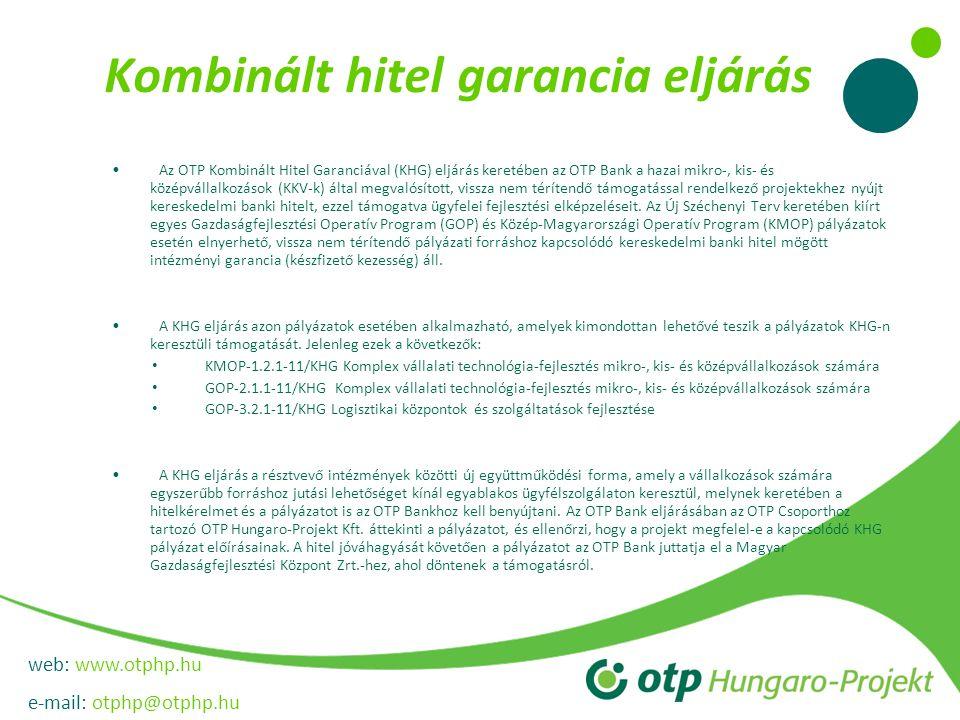 web: www.otphp.hu e-mail: otphp@otphp.hu Kombinált hitel garancia eljárás •Az OTP Kombinált Hitel Garanciával (KHG) eljárás keretében az OTP Bank a hazai mikro-, kis- és középvállalkozások (KKV-k) által megvalósított, vissza nem térítendő támogatással rendelkező projektekhez nyújt kereskedelmi banki hitelt, ezzel támogatva ügyfelei fejlesztési elképzeléseit.