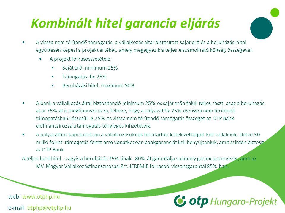web: www.otphp.hu e-mail: otphp@otphp.hu Kombinált hitel garancia eljárás •A vissza nem térítendő támogatás, a vállalkozás által biztosított saját erő és a beruházási hitel együttesen képezi a projekt értékét, amely megegyezik a teljes elszámolható költség összegével.