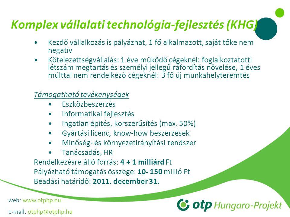 web: www.otphp.hu e-mail: otphp@otphp.hu Komplex vállalati technológia-fejlesztés (KHG) •Kezdő vállalkozás is pályázhat, 1 fő alkalmazott, saját tőke nem negatív •Kötelezettségvállalás: 1 éve működő cégeknél: foglalkoztatotti létszám megtartás és személyi jellegű ráfordítás növelése, 1 éves múlttal nem rendelkező cégeknél: 3 fő új munkahelyteremtés Támogatható tevékenységek •Eszközbeszerzés •Informatikai fejlesztés •Ingatlan építés, korszerűsítés (max.