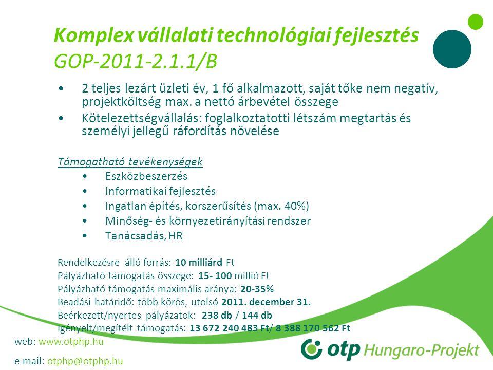 web: www.otphp.hu e-mail: otphp@otphp.hu Komplex vállalati technológiai fejlesztés GOP-2011-2.1.1/B •2 teljes lezárt üzleti év, 1 fő alkalmazott, saját tőke nem negatív, projektköltség max.