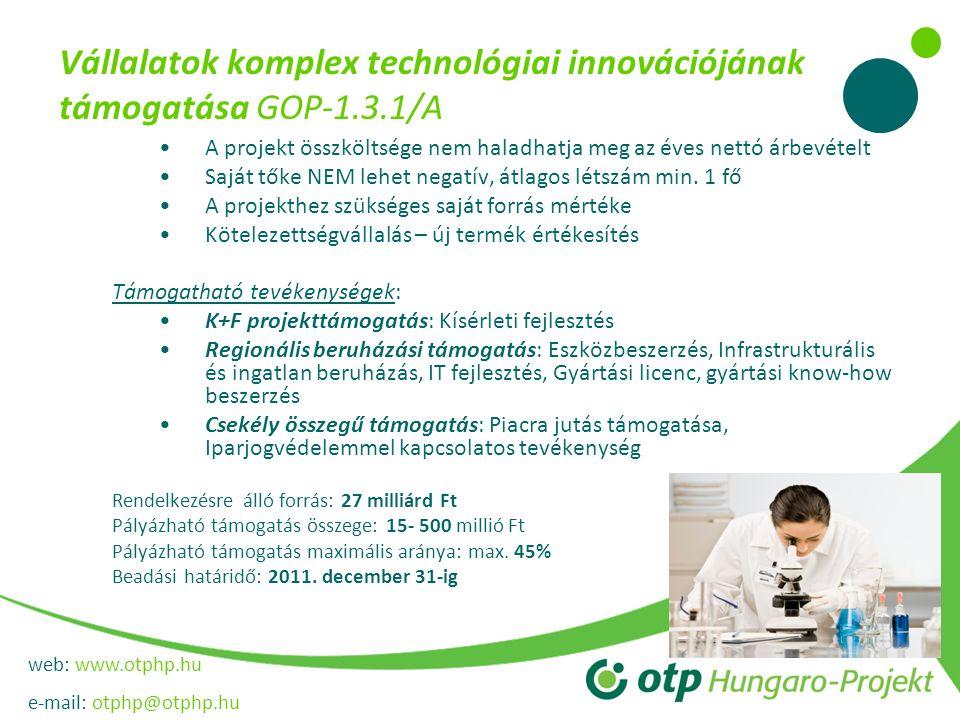 web: www.otphp.hu e-mail: otphp@otphp.hu Vállalatok komplex technológiai innovációjának támogatása GOP-1.3.1/A •A projekt összköltsége nem haladhatja meg az éves nettó árbevételt •Saját tőke NEM lehet negatív, átlagos létszám min.