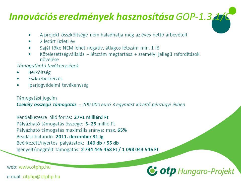 web: www.otphp.hu e-mail: otphp@otphp.hu Innovációs eredmények hasznosítása GOP-1.3.1/C •A projekt összköltsége nem haladhatja meg az éves nettó árbevételt •2 lezárt üzleti év •Saját tőke NEM lehet negatív, átlagos létszám min.