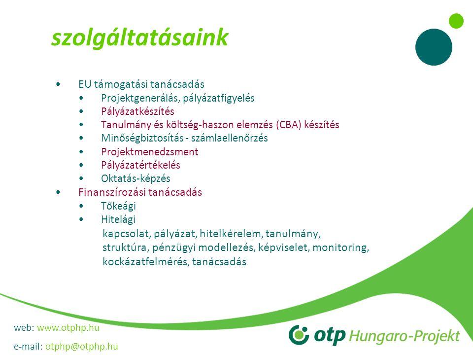 web: www.otphp.hu e-mail: otphp@otphp.hu szolgáltatásaink •EU támogatási tanácsadás •Projektgenerálás, pályázatfigyelés •Pályázatkészítés •Tanulmány és költség-haszon elemzés (CBA) készítés •Minőségbiztosítás - számlaellenőrzés •Projektmenedzsment •Pályázatértékelés •Oktatás-képzés •Finanszírozási tanácsadás •Tőkeági •Hitelági kapcsolat, pályázat, hitelkérelem, tanulmány, struktúra, pénzügyi modellezés, képviselet, monitoring, kockázatfelmérés, tanácsadás