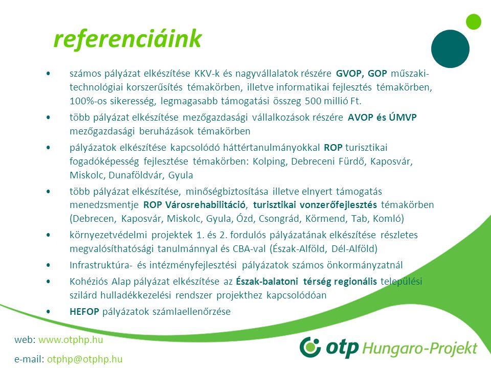web: www.otphp.hu e-mail: otphp@otphp.hu referenciáink •számos pályázat elkészítése KKV-k és nagyvállalatok részére GVOP, GOP műszaki- technológiai korszerűsítés témakörben, illetve informatikai fejlesztés témakörben, 100%-os sikeresség, legmagasabb támogatási összeg 500 millió Ft.