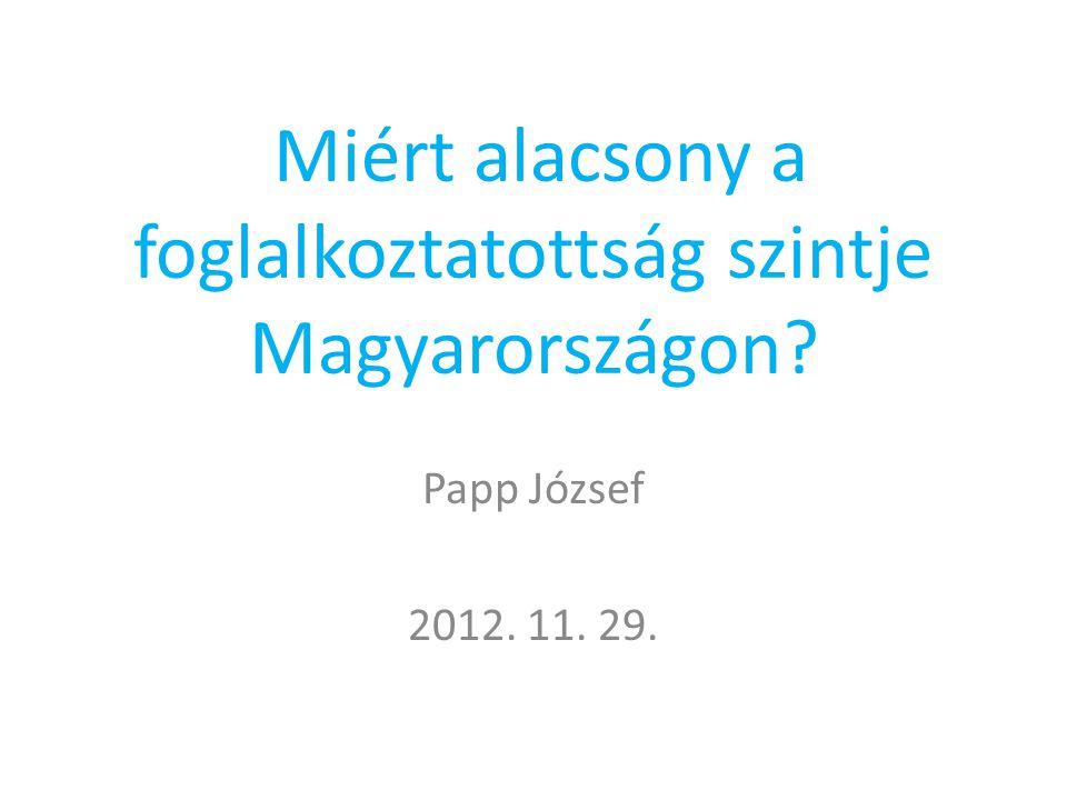 Miért alacsony a foglalkoztatottság szintje Magyarországon Papp József 2012. 11. 29.