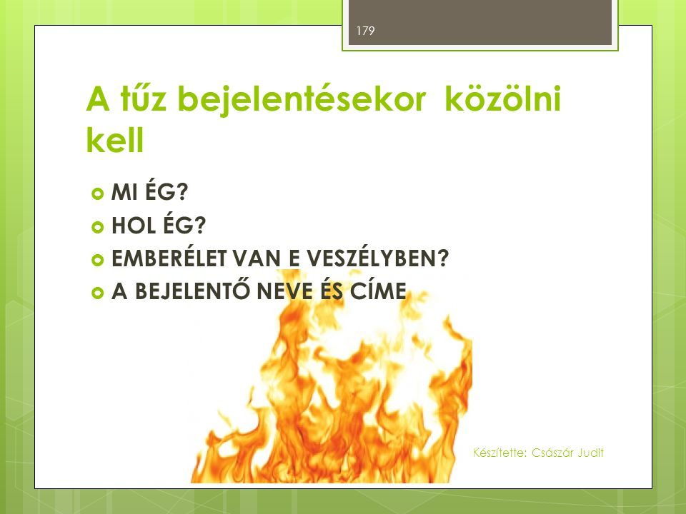A tűz bejelentésekor közölni kell  MI ÉG?  HOL ÉG?  EMBERÉLET VAN E VESZÉLYBEN?  A BEJELENTŐ NEVE ÉS CÍME 179 Készítette: Császár Judit