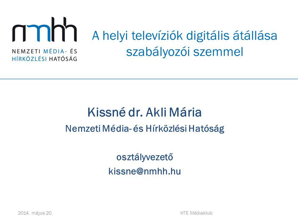 Kissné dr. Akli Mária Nemzeti Média- és Hírközlési Hatóság osztályvezető kissne@nmhh.hu A helyi televíziók digitális átállása szabályozói szemmel 2014