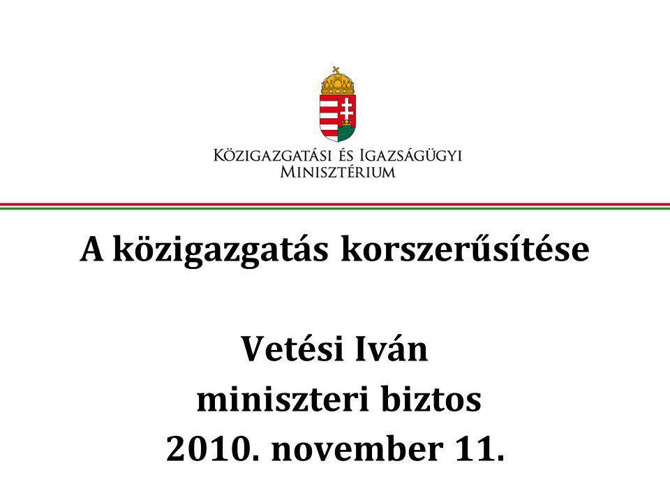 A közigazgatás korszerűsítése Vetési Iván miniszteri biztos 2010. november 11.
