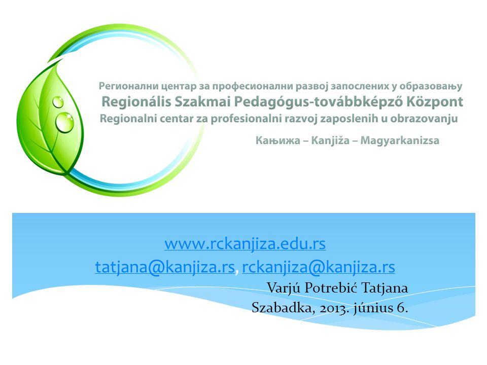 www.rckanjiza.edu.rs tatjana@kanjiza.rstatjana@kanjiza.rs, rckanjiza@kanjiza.rsrckanjiza@kanjiza.rs Varjú Potrebić Tatjana Szabadka, 2013.