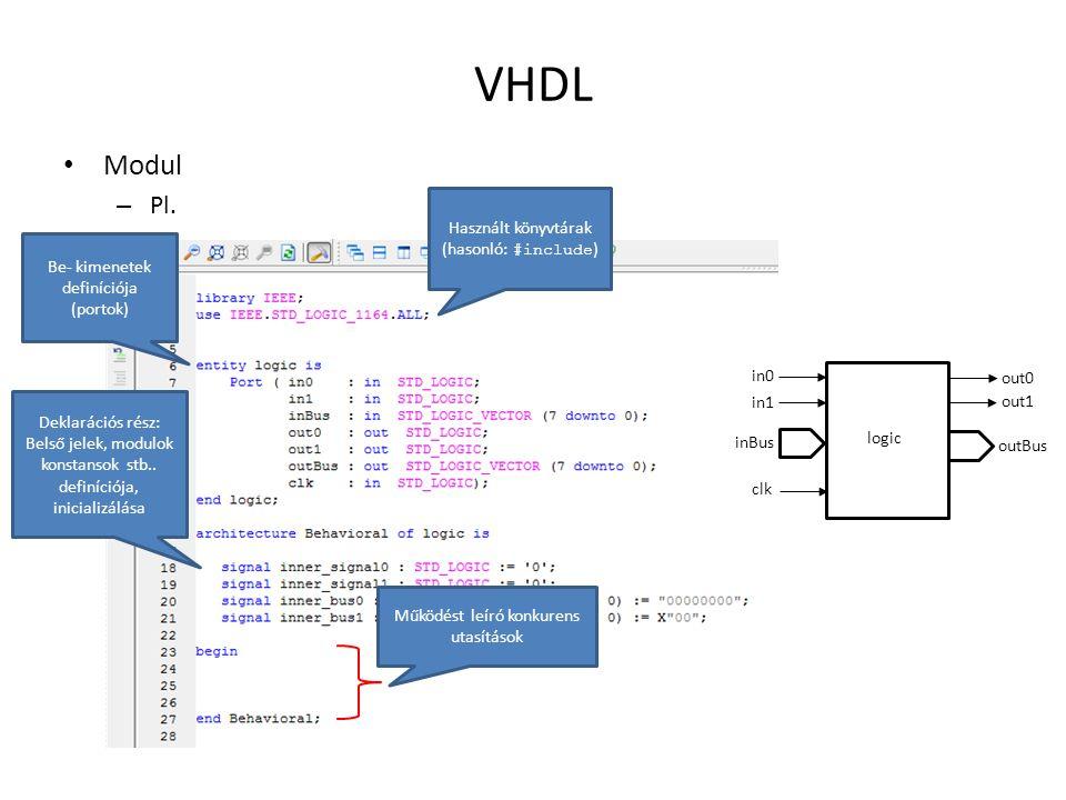VHDL • Modul – Pl. Használt könyvtárak (hasonló: #include ) Be- kimenetek definíciója (portok) Deklarációs rész: Belső jelek, modulok konstansok stb..