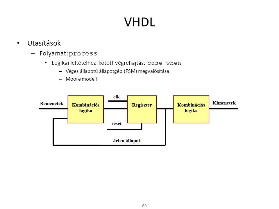 VHDL • Utasítások – Folyamat: process • Logikai feltételhez kötött végrehajtás: case-when – Véges állapotú állapotgép (FSM) megvalósítása – Moore mode