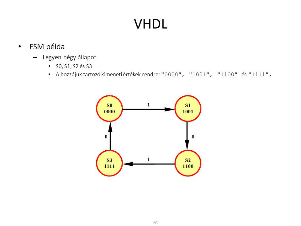 VHDL • FSM példa entity fsm is port(clk,in1,reset: in std_logic; out1: out std_logic); end fsm; architecture moore of fsm is type stateType is (s0,s1,s2,s3); -- Állapot felsorolás signal state: stateType; begin StateUpdate: process(clk,reset) -- Órajeles folyamat begin if reset = 1 then state <= s0; -- Állapot törlése elsif clk event and clk = 1 then case state is when s0 => if in1 = 1 then state <= s1; end if; when s1 => if in1 = 0 then state <= s2; end if; when s2 => if in1 = 1 then state <= s3; end if; when s3 => if in1 = 0 then state <= s0; end if; end case; end if; end process; … 62