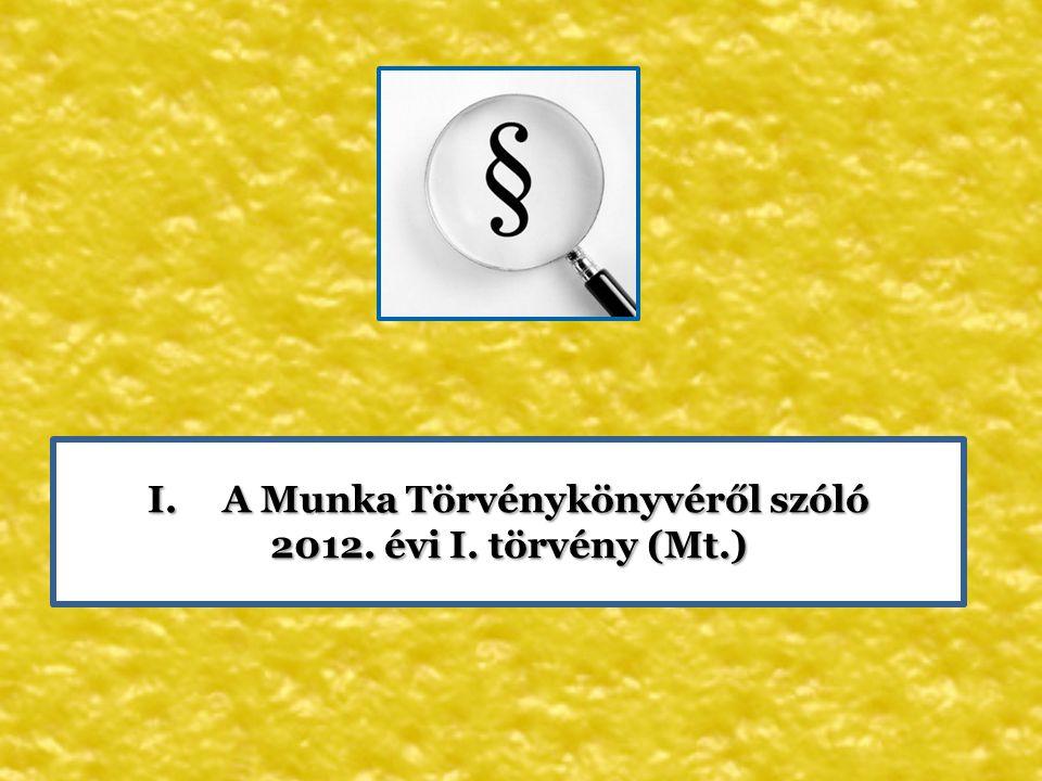 I. A Munka Törvénykönyvéről szóló 2012. évi I. törvény (Mt.)