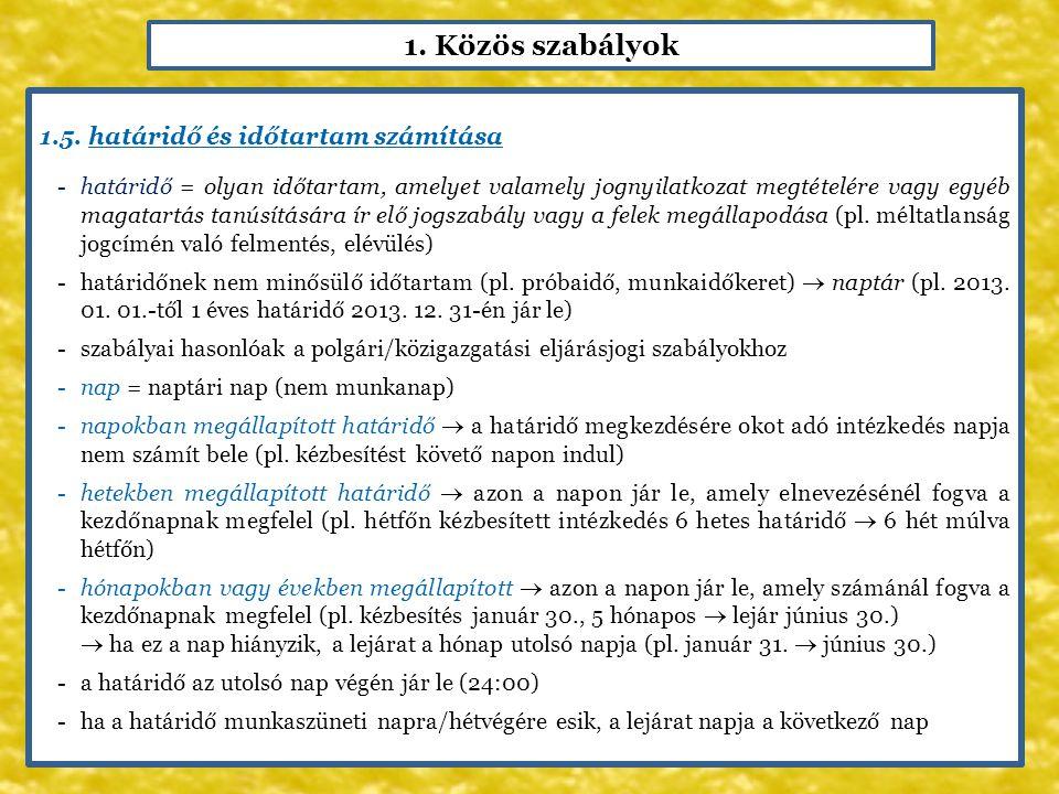 1. Közös szabályok 1.5. határidő és időtartam számítása -határidő = olyan időtartam, amelyet valamely jognyilatkozat megtételére vagy egyéb magatartás