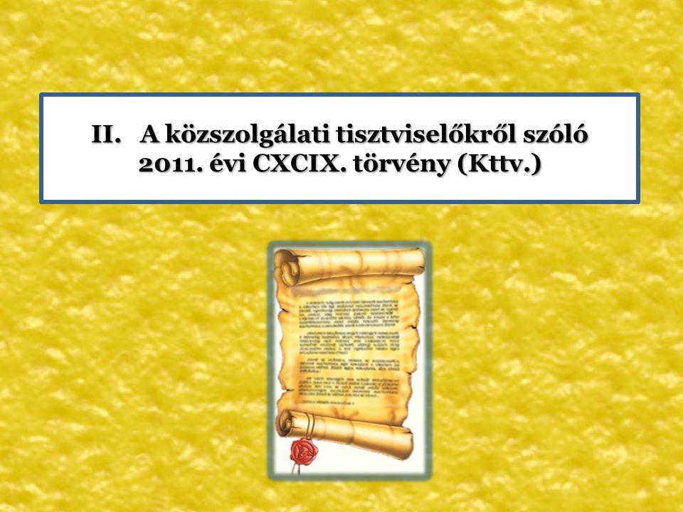 II. A közszolgálati tisztviselőkről szóló 2011. évi CXCIX. törvény (Kttv.) 2011. évi CXCIX. törvény (Kttv.)