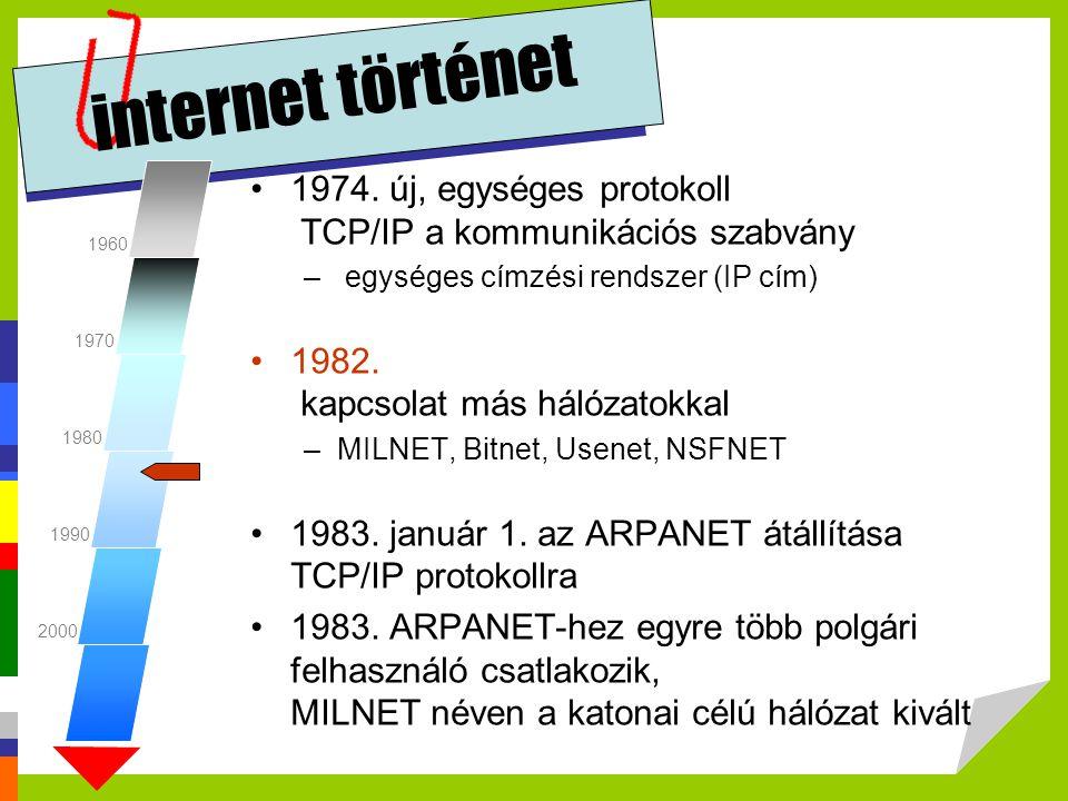 internet történet •1974. új, egységes protokoll TCP/IP a kommunikációs szabvány – egységes címzési rendszer (IP cím) •1982. kapcsolat más hálózatokkal