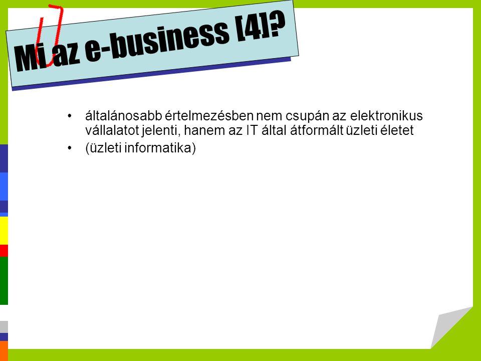 Mi az e-business [4]? •általánosabb értelmezésben nem csupán az elektronikus vállalatot jelenti, hanem az IT által átformált üzleti életet •(üzleti in
