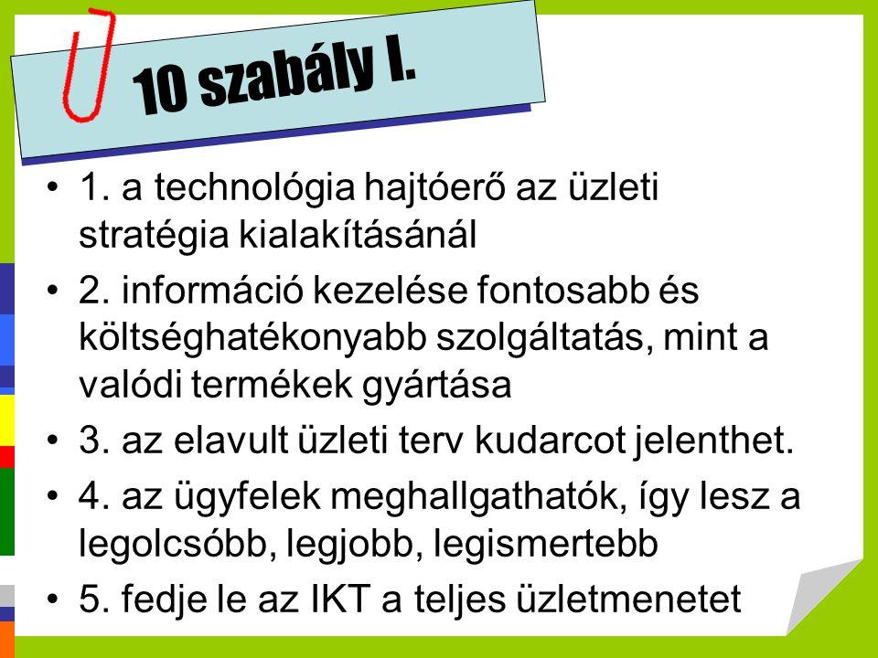 10 szabály I. •1. a technológia hajtóerő az üzleti stratégia kialakításánál •2. információ kezelése fontosabb és költséghatékonyabb szolgáltatás, mint